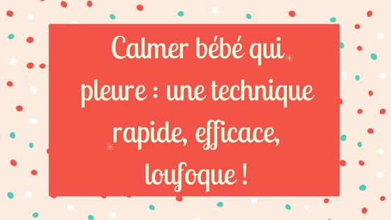 Calmer bébé qui pleure : une technique rapide, efficace, loufoque !