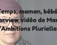 Temps, maman, bébé : Interview vidéo de Manon d'Ambitions Plurielles