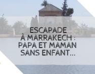 Escapade à Marrakech : papa et maman sans enfant...